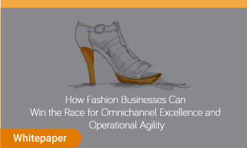 White paper : how Fashion businesses can win the race for omnichannel excellence and operational agility